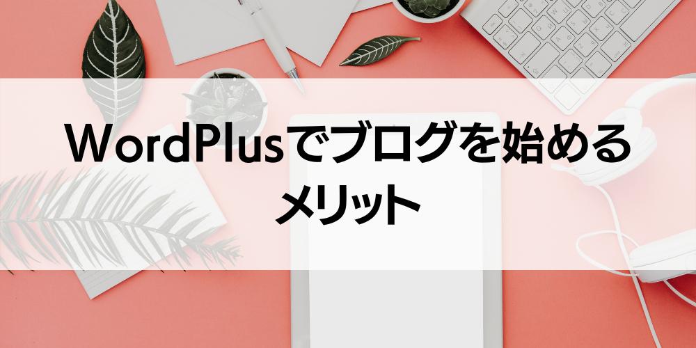WordPlusでブログを始めるメリット