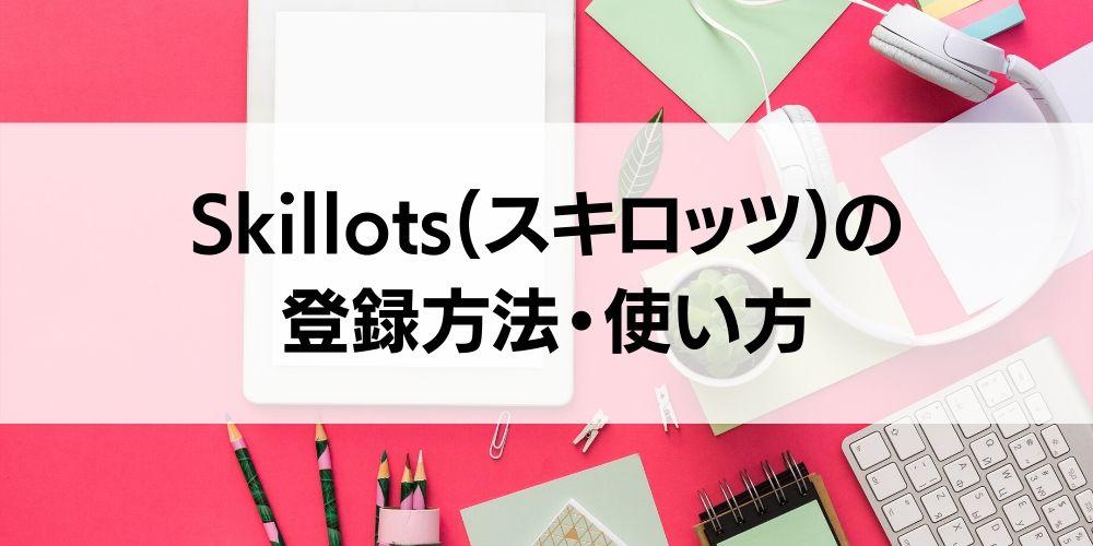 Skillots(スキロッツ)の登録方法・使い方