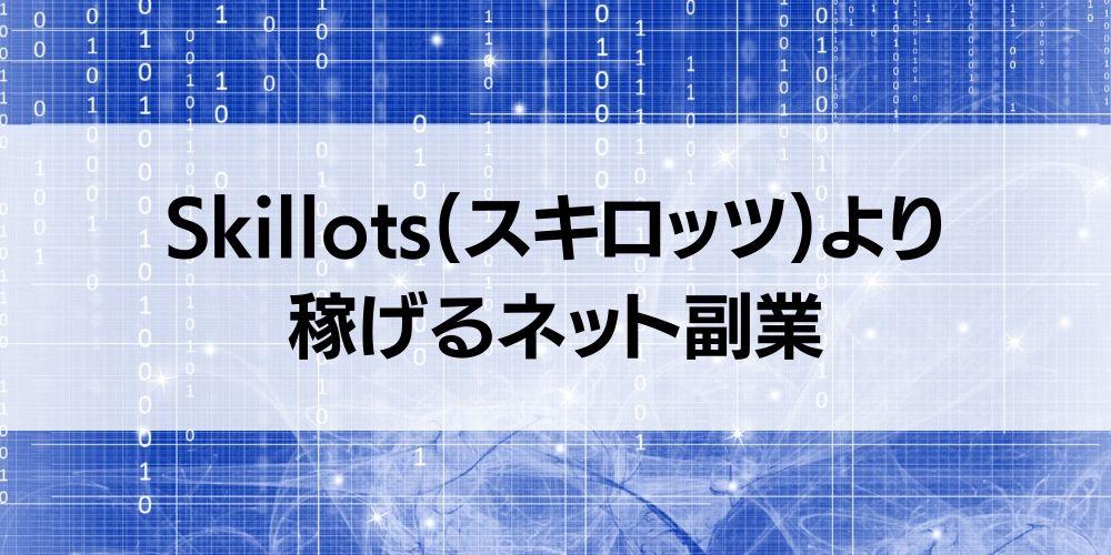 【必見】Skillots(スキロッツ)より稼げるネット副業