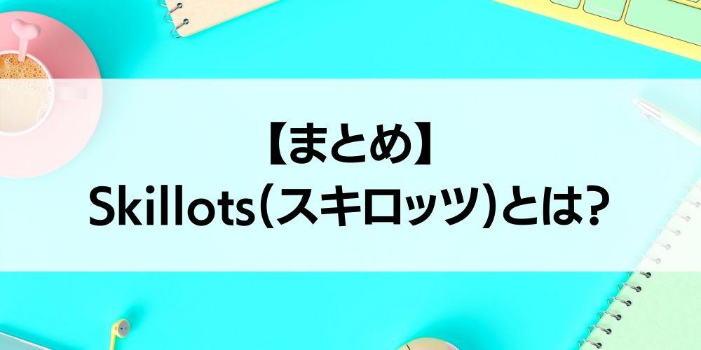 【まとめ】Skillots(スキロッツ)とは?